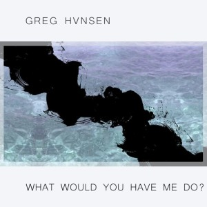 greg hvnsen - what would you have me do artwork